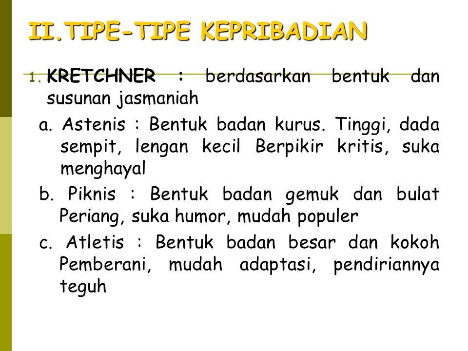 II.TIPE-TIPE KEPRIBADIAN 1. KRETCHNER : berdasarkan bentuk dan susunan jasmaniah a. Astenis : Bentuk badan kurus. Tinggi, dada sempit, lengan kecil Be