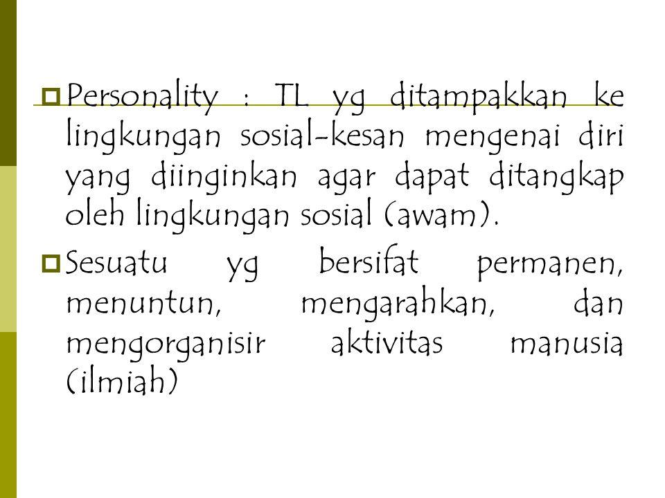  Personality : TL yg ditampakkan ke lingkungan sosial-kesan mengenai diri yang diinginkan agar dapat ditangkap oleh lingkungan sosial (awam).  Sesua