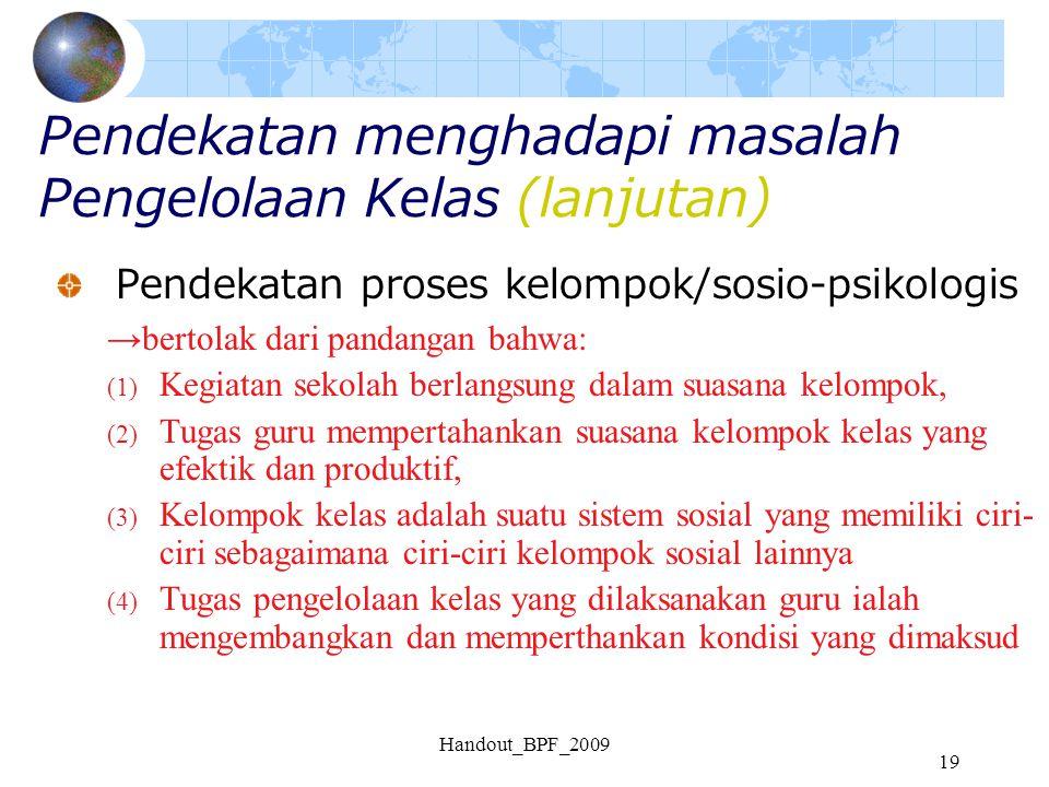 Handout_BPF_2009 19 Pendekatan menghadapi masalah Pengelolaan Kelas (lanjutan) Pendekatan proses kelompok/sosio-psikologis →bertolak dari pandangan ba