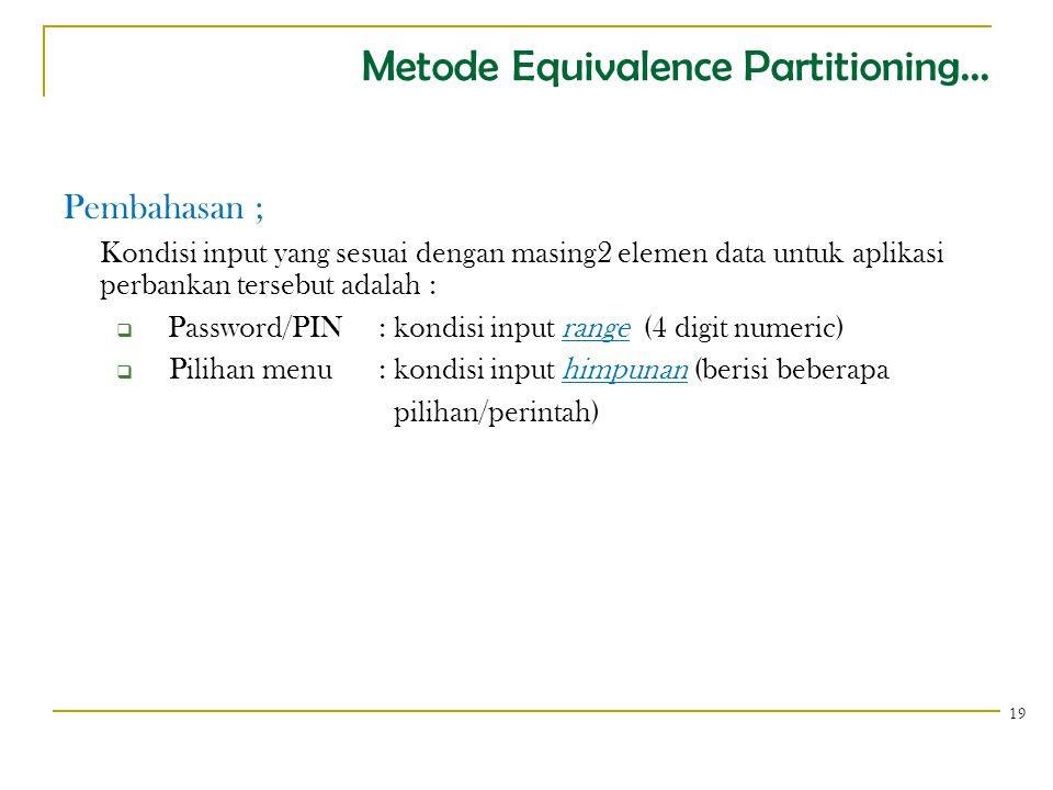 Metode Equivalence Partitioning... Pembahasan ; Kondisi input yang sesuai dengan masing2 elemen data untuk aplikasi perbankan tersebut adalah :  Pass