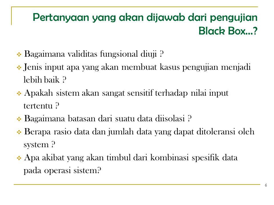 Pertanyaan yang akan dijawab dari pengujian Black Box...?  Bagaimana validitas fungsional diuji ?  Jenis input apa yang akan membuat kasus pengujian