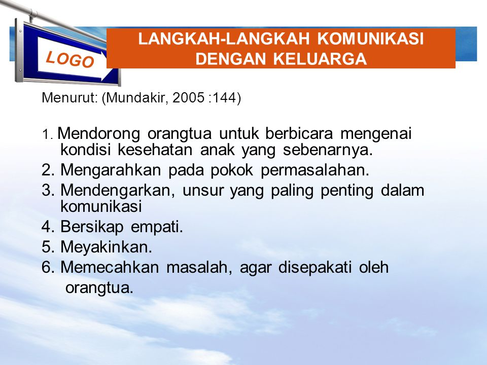 LOGO LANGKAH-LANGKAH KOMUNIKASI DENGAN KELUARGA Menurut: (Mundakir, 2005 :144) 1. Mendorong orangtua untuk berbicara mengenai kondisi kesehatan anak y