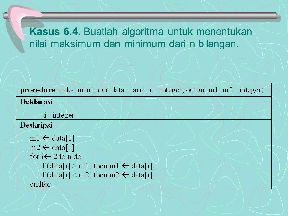 Kasus 6.4. Buatlah algoritma untuk menentukan nilai maksimum dan minimum dari n bilangan.