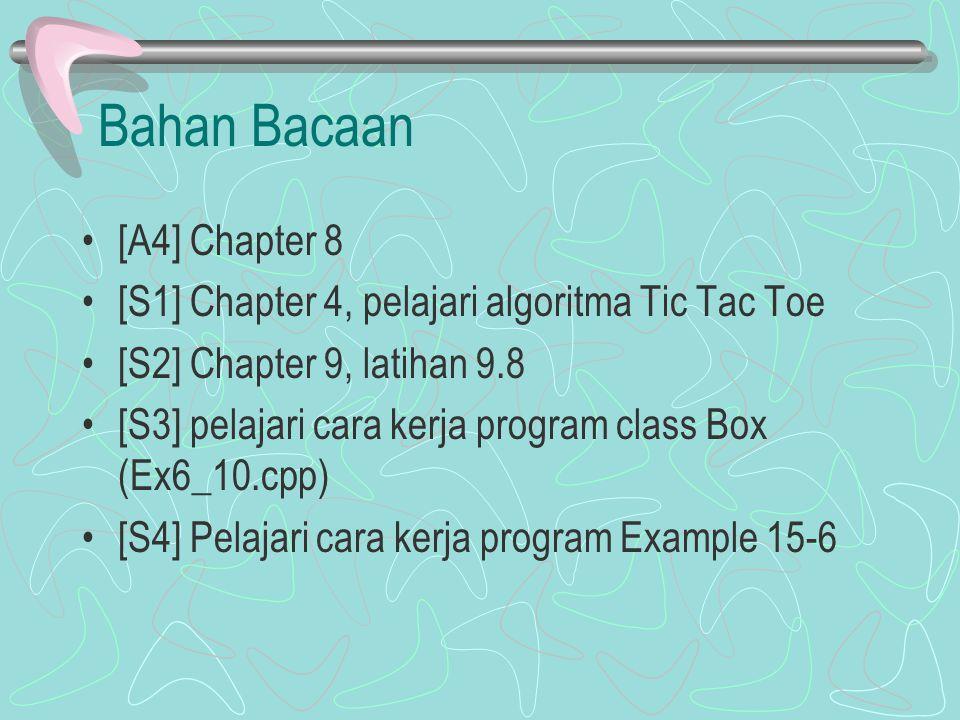 Bahan Bacaan [A4] Chapter 8 [S1] Chapter 4, pelajari algoritma Tic Tac Toe [S2] Chapter 9, latihan 9.8 [S3] pelajari cara kerja program class Box (Ex6