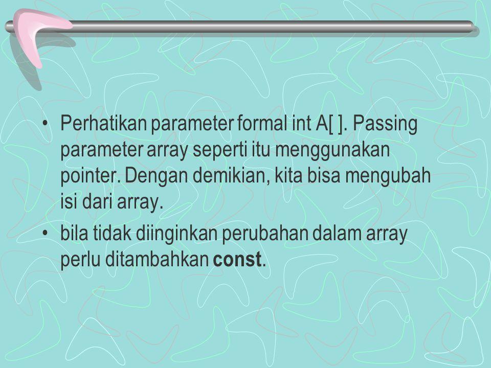 Perhatikan parameter formal int A[ ]. Passing parameter array seperti itu menggunakan pointer. Dengan demikian, kita bisa mengubah isi dari array. bil