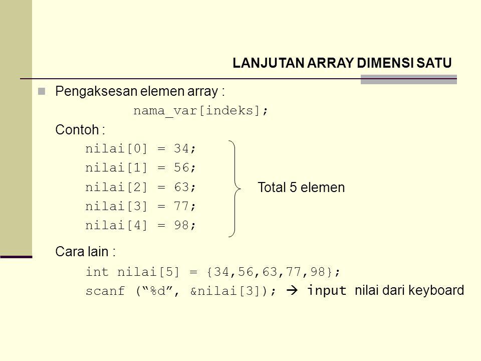 Pengaksesan elemen array : nama_var[indeks]; Contoh : nilai[0] = 34; nilai[1] = 56; nilai[2] = 63; nilai[3] = 77; nilai[4] = 98; Cara lain : int nilai