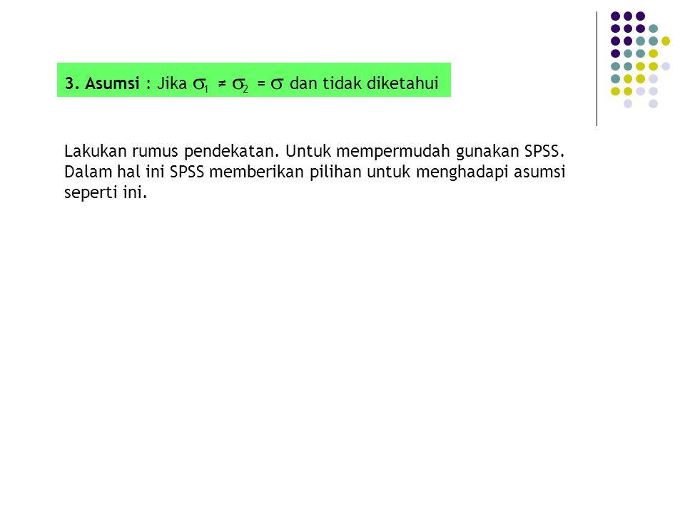 3. Asumsi : Jika  1 ≠  2 =  dan tidak diketahui Lakukan rumus pendekatan. Untuk mempermudah gunakan SPSS. Dalam hal ini SPSS memberikan pilihan unt