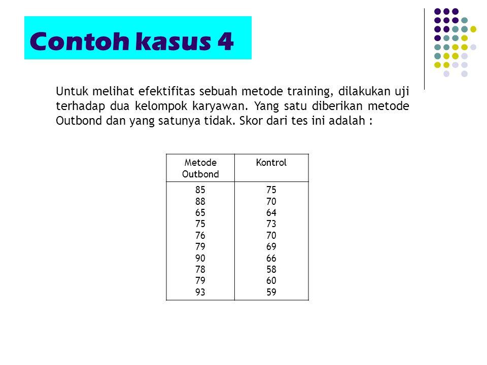 Contoh kasus 4 Metode Outbond Kontrol 85 88 65 75 76 79 90 78 79 93 75 70 64 73 70 69 66 58 60 59 Untuk melihat efektifitas sebuah metode training, di