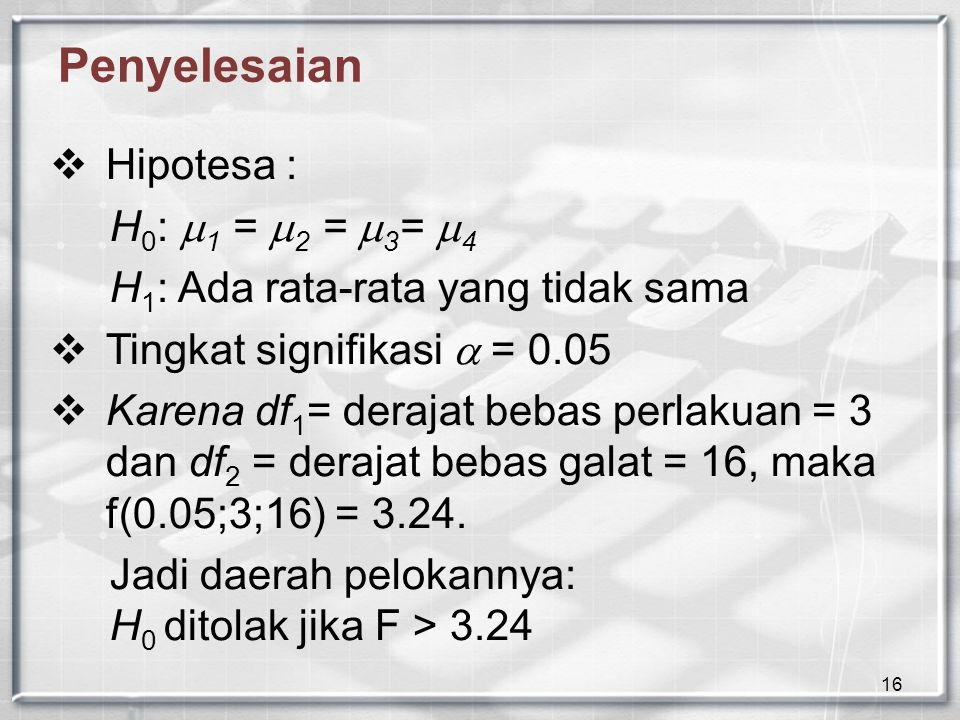 16 Penyelesaian  Hipotesa : H 0 :  1 =  2 =  3 =  4 H 1 : Ada rata-rata yang tidak sama  Tingkat signifikasi  = 0.05  Karena df 1 = derajat bebas perlakuan = 3 dan df 2 = derajat bebas galat = 16, maka f(0.05;3;16) = 3.24.