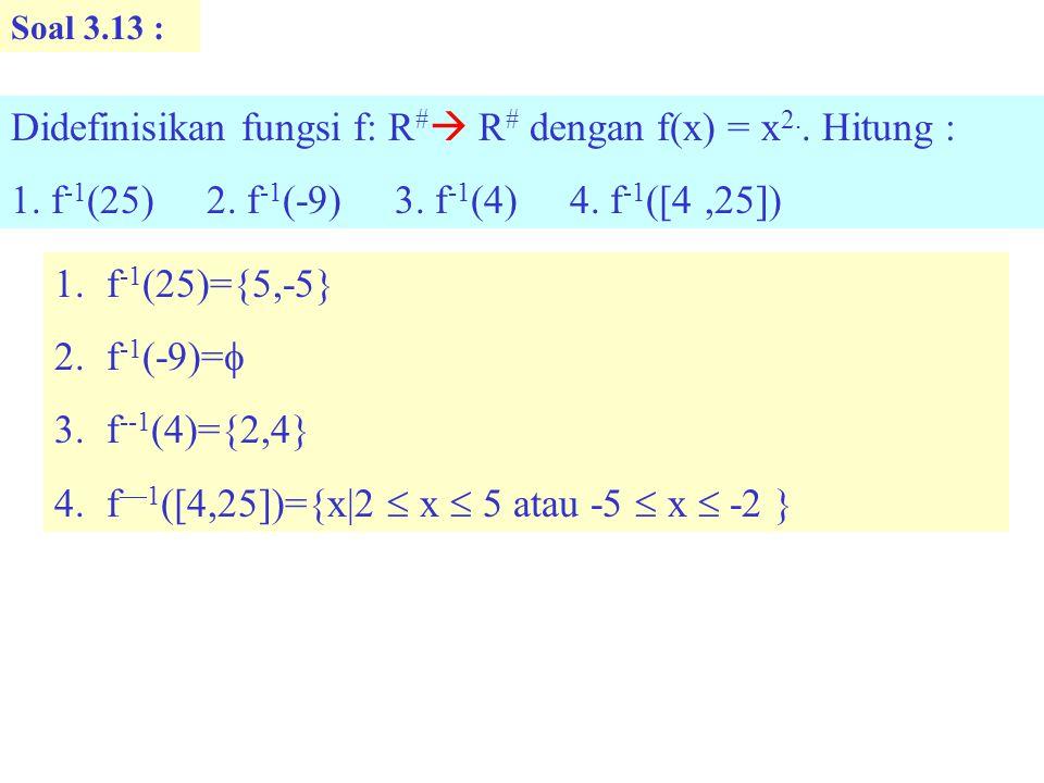 Soal 3.13 : Didefinisikan fungsi f: R #  R # dengan f(x) = x 2..