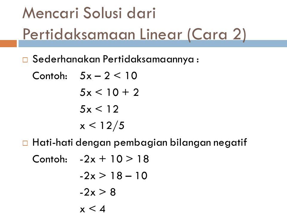 Mencari Solusi dari Pertidaksamaan Linear (Cara 2)  Sederhanakan Pertidaksamaannya : Contoh: 5x – 2 < 10 5x < 10 + 2 5x < 12 x < 12/5  Hati-hati den