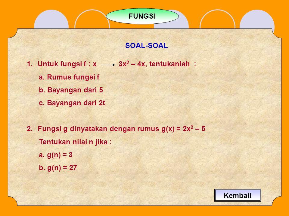 FUNGSI SOAL-SOAL 1.Untuk fungsi f : x 3x 2 – 4x, tentukanlah : a. Rumus fungsi f b. Bayangan dari 5 c. Bayangan dari 2t 2.Fungsi g dinyatakan dengan r