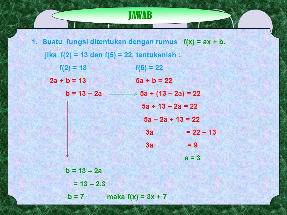 JAWAB 1.Suatu fungsi ditentukan dengan rumus f(x) = ax + b. jika f(2) = 13 dan f(5) = 22, tentukanlah : f(2) = 13f(5) = 22 2a + b = 135a + b = 22 b =