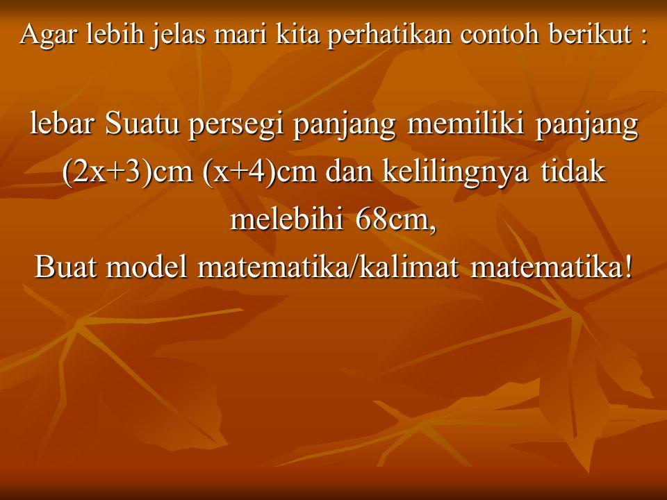 Agar lebih jelas mari kita perhatikan contoh berikut : lebar Suatu persegi panjang memiliki panjang (2x+3)cm (x+4)cm dan kelilingnya tidak melebihi 68