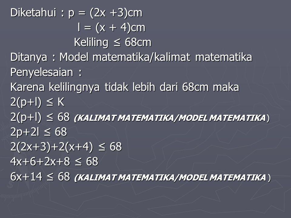 Diketahui : p = (2x +3)cm l = (x + 4)cm Keliling ≤ 68cm Ditanya : Model matematika/kalimat matematika Penyelesaian : Karena kelilingnya tidak lebih da