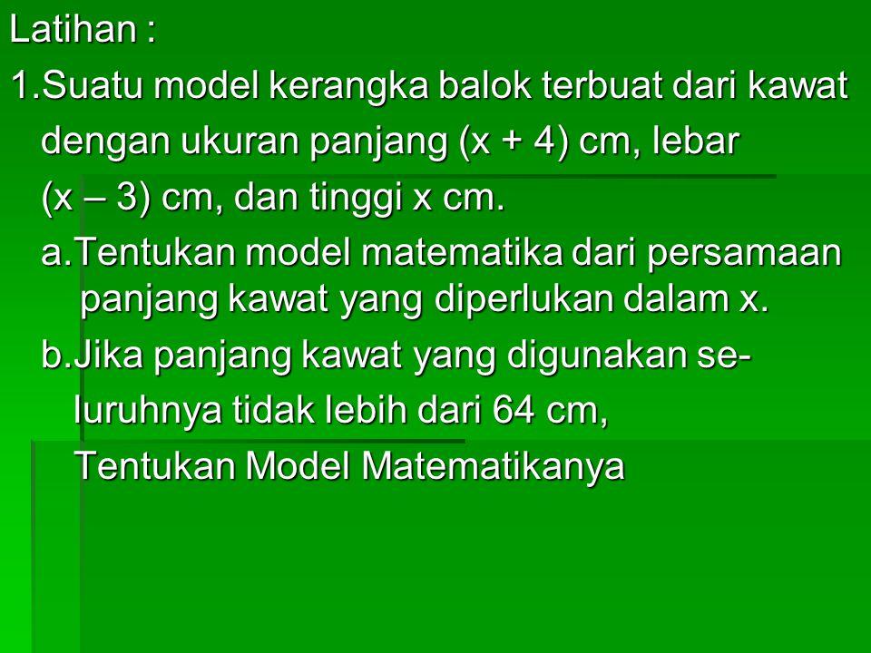 Latihan : 1.Suatu model kerangka balok terbuat dari kawat dengan ukuran panjang (x + 4) cm, lebar dengan ukuran panjang (x + 4) cm, lebar (x – 3) cm,