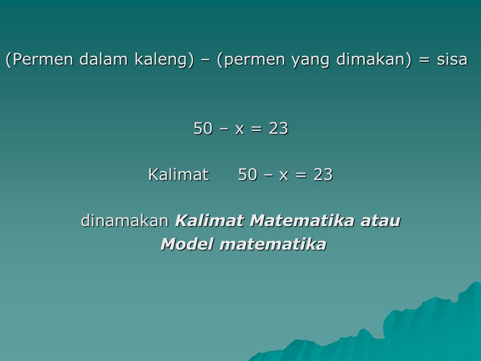 (Permen dalam kaleng) – (permen yang dimakan) = sisa 50 – x = 23 Kalimat 50 – x = 23 dinamakan Kalimat Matematika atau Model matematika Model matemati