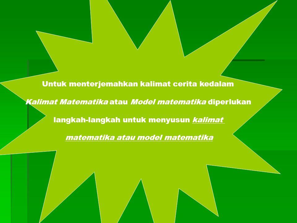 Untuk menterjemahkan kalimat cerita kedalam Kalimat Matematika atau Model matematika diperlukan langkah-langkah untuk menyusun kalimat matematika atau