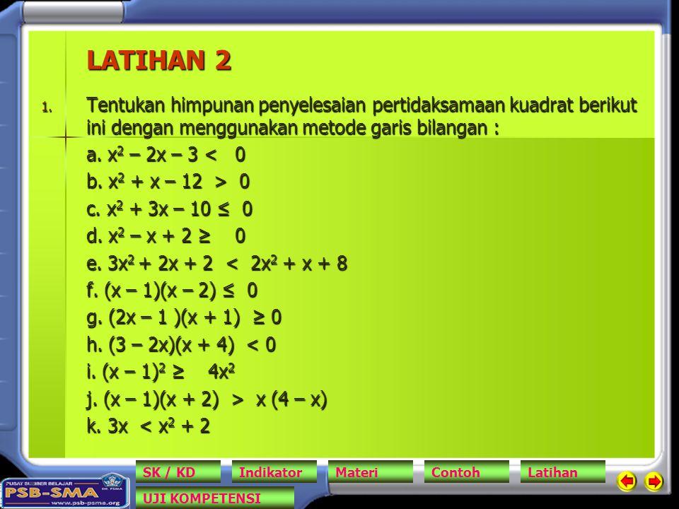 LATIHAN 2 1. Tentukan himpunan penyelesaian pertidaksamaan kuadrat berikut ini dengan menggunakan metode garis bilangan : a. x 2 – 2x – 3 < 0 b. x 2 +