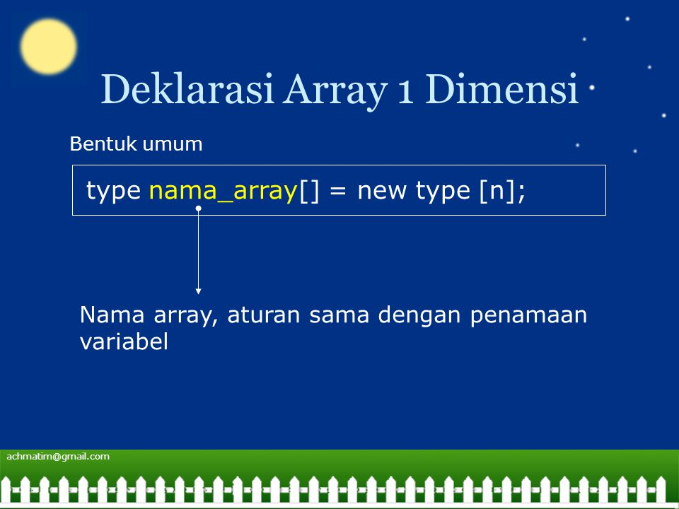 achmatim@gmail.com Deklarasi Array 1 Dimensi type nama_array[] = new type [n]; Bentuk umum Nama array, aturan sama dengan penamaan variabel