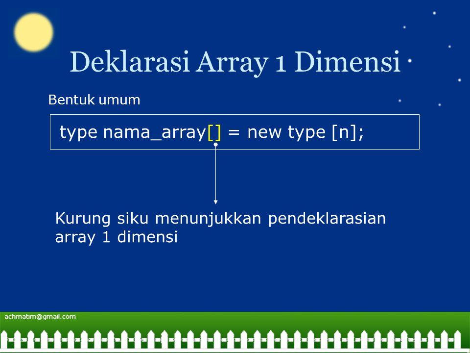 achmatim@gmail.com Deklarasi Array 1 Dimensi type nama_array[] = new type [n]; Bentuk umum Kurung siku menunjukkan pendeklarasian array 1 dimensi