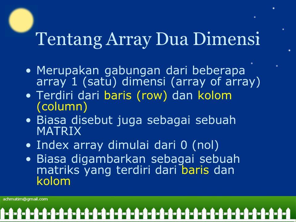 achmatim@gmail.com Tentang Array Dua Dimensi Merupakan gabungan dari beberapa array 1 (satu) dimensi (array of array) Terdiri dari baris (row) dan kolom (column) Biasa disebut juga sebagai sebuah MATRIX Index array dimulai dari 0 (nol) Biasa digambarkan sebagai sebuah matriks yang terdiri dari baris dan kolom