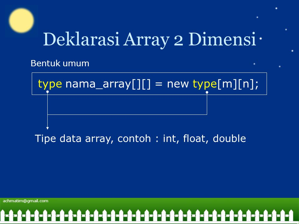 achmatim@gmail.com Deklarasi Array 2 Dimensi type nama_array[][] = new type[m][n]; Bentuk umum Tipe data array, contoh : int, float, double
