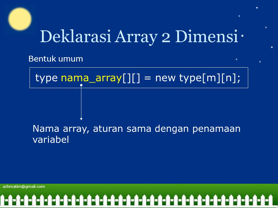 achmatim@gmail.com Deklarasi Array 2 Dimensi type nama_array[][] = new type[m][n]; Bentuk umum Nama array, aturan sama dengan penamaan variabel