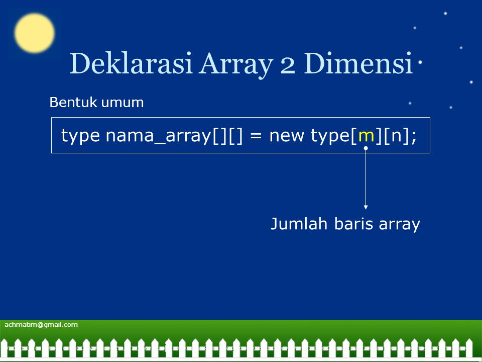 achmatim@gmail.com Deklarasi Array 2 Dimensi type nama_array[][] = new type[m][n]; Bentuk umum Jumlah baris array