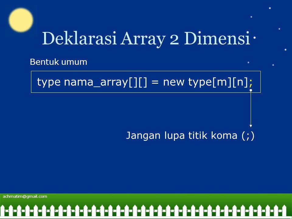 achmatim@gmail.com Deklarasi Array 2 Dimensi type nama_array[][] = new type[m][n]; Bentuk umum Jangan lupa titik koma (;)