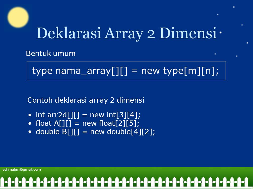 achmatim@gmail.com Deklarasi Array 2 Dimensi type nama_array[][] = new type[m][n]; Bentuk umum Contoh deklarasi array 2 dimensi int arr2d[][] = new int[3][4]; float A[][] = new float[2][5]; double B[][] = new double[4][2];