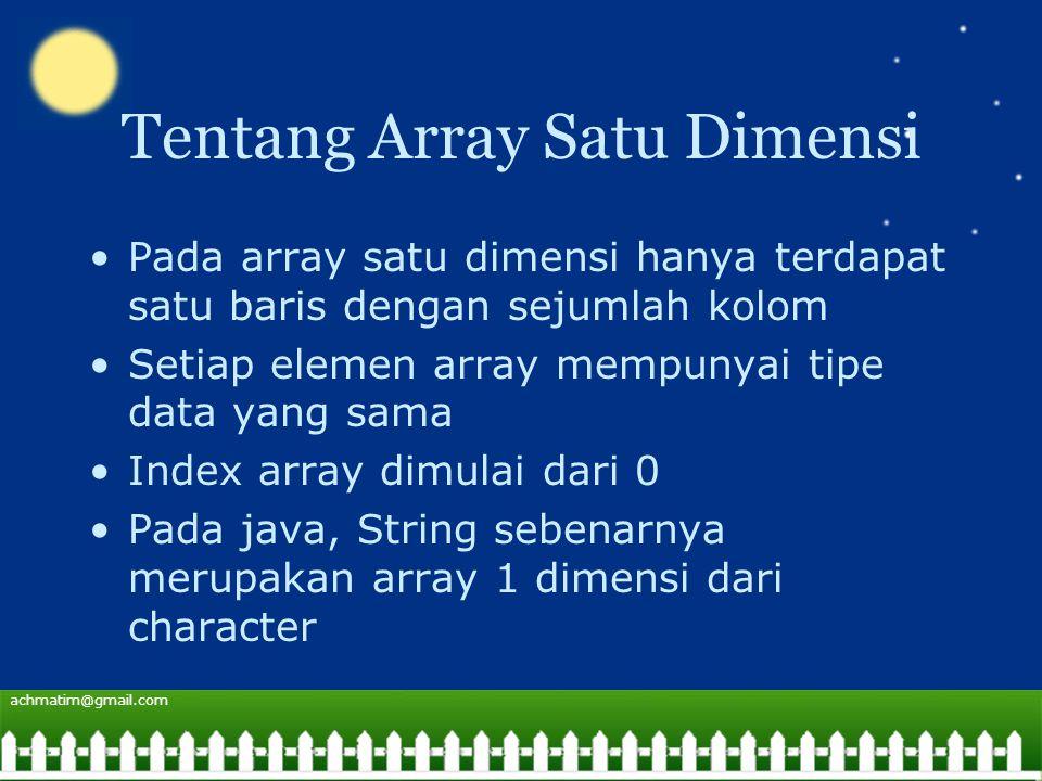 achmatim@gmail.com Tentang Array Satu Dimensi Pada array satu dimensi hanya terdapat satu baris dengan sejumlah kolom Setiap elemen array mempunyai tipe data yang sama Index array dimulai dari 0 Pada java, String sebenarnya merupakan array 1 dimensi dari character
