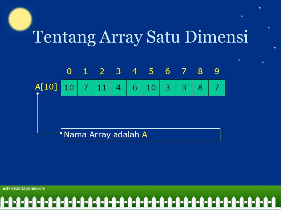 achmatim@gmail.com Tentang Array Satu Dimensi 1071146103378 0123456798 A[10] Nama Array adalah A