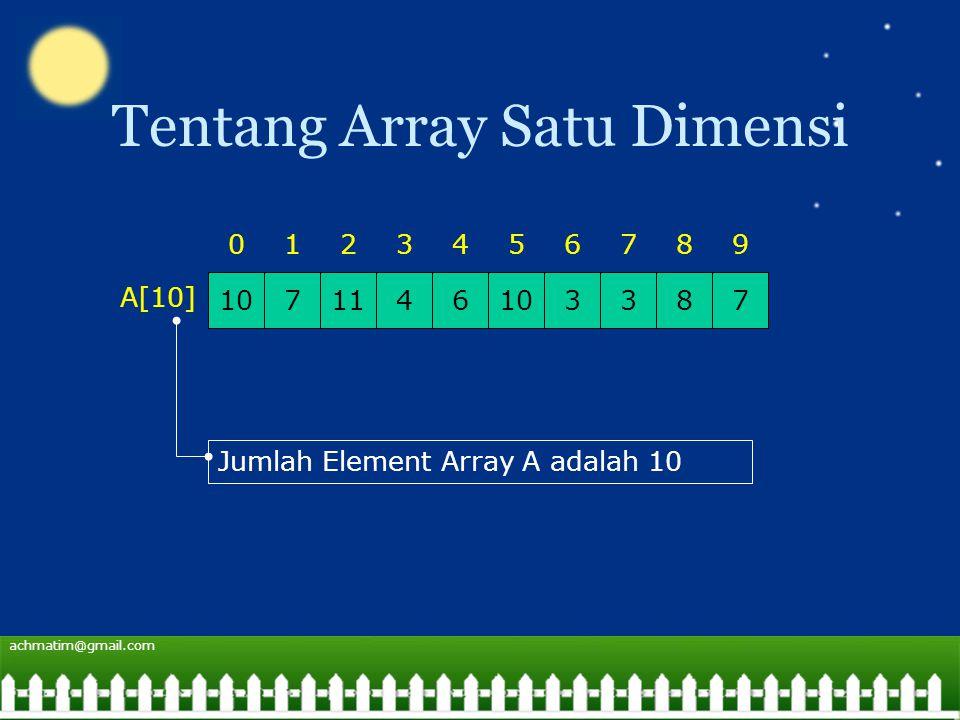achmatim@gmail.com Tentang Array Satu Dimensi 1071146103378 0123456798 A[10] Jumlah Element Array A adalah 10