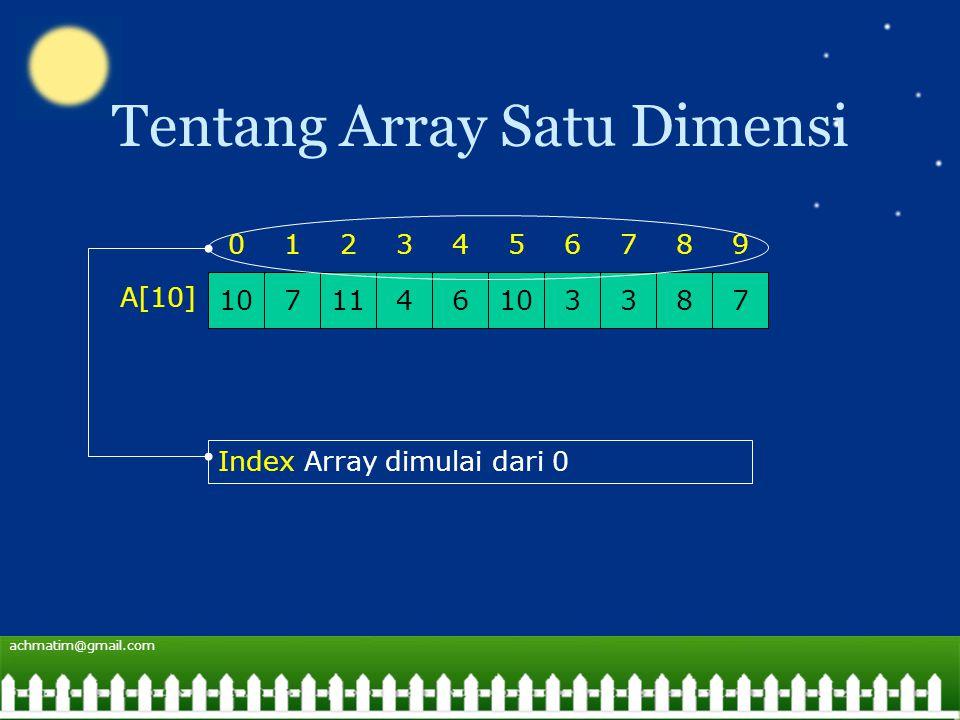 achmatim@gmail.com Tentang Array Satu Dimensi 1071146103378 0123456798 A[10] Index Array dimulai dari 0