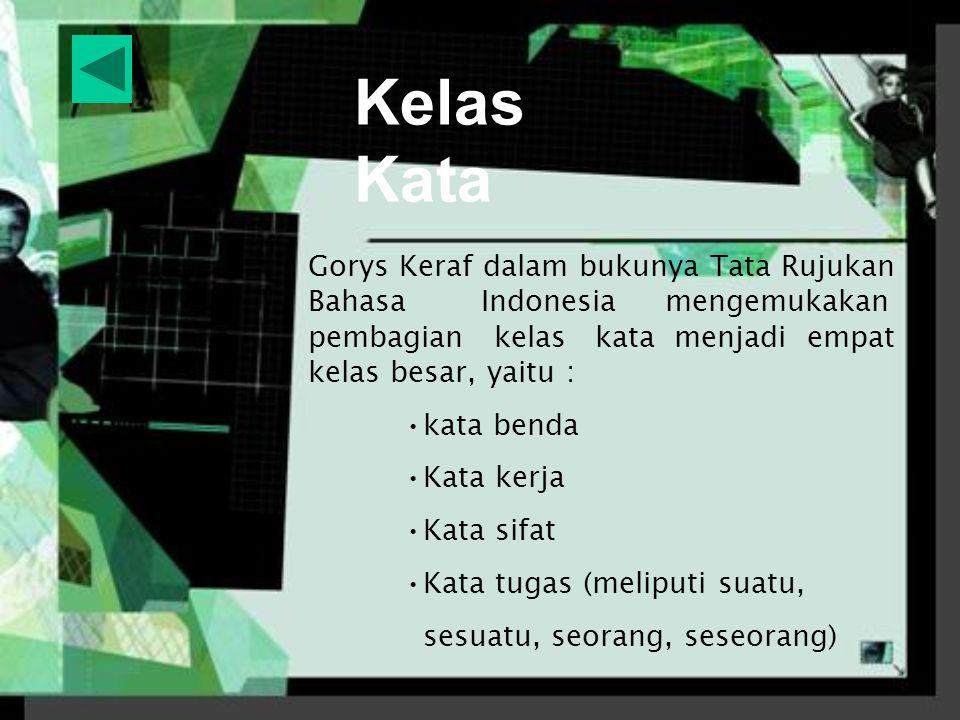 Kelas Kata Gorys Keraf dalam bukunya Tata Rujukan Bahasa Indonesia mengemukakan pembagian kelas kata menjadi empat kelas besar, yaitu : kata benda Kata kerja Kata sifat Kata tugas (meliputi suatu, sesuatu, seorang, seseorang)