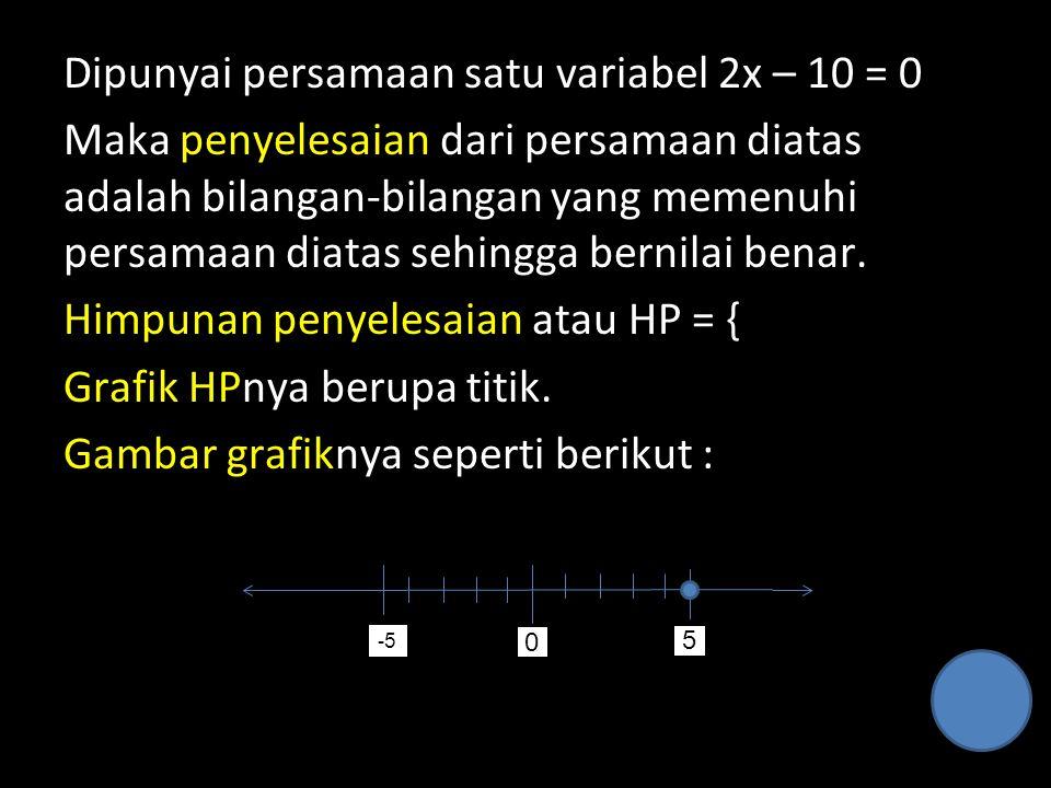 Dipunyai persamaan satu variabel 2x – 10 = 0 Maka penyelesaian dari persamaan diatas adalah bilangan-bilangan yang memenuhi persamaan diatas sehingga