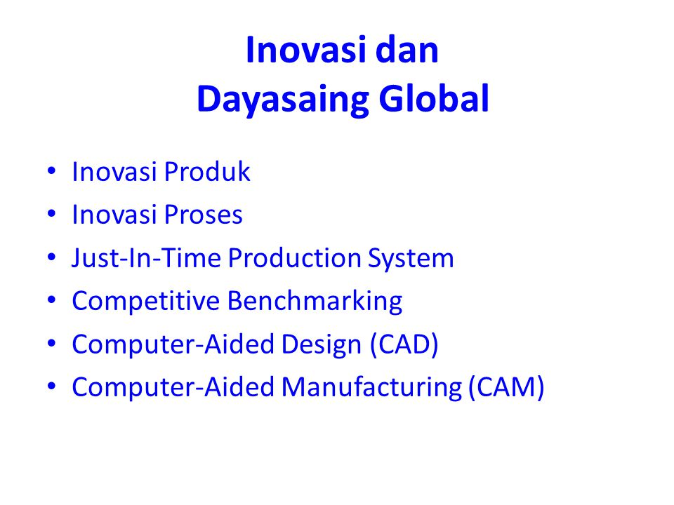 Inovasi dan Dayasaing Global Inovasi Produk Inovasi Proses Just-In-Time Production System Competitive Benchmarking Computer-Aided Design (CAD) Computer-Aided Manufacturing (CAM)
