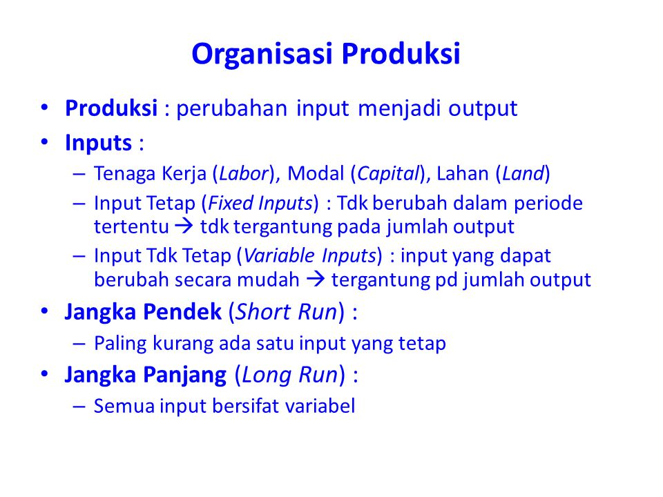 Organisasi Produksi Produksi : perubahan input menjadi output Inputs : – Tenaga Kerja (Labor), Modal (Capital), Lahan (Land) – Input Tetap (Fixed Inpu