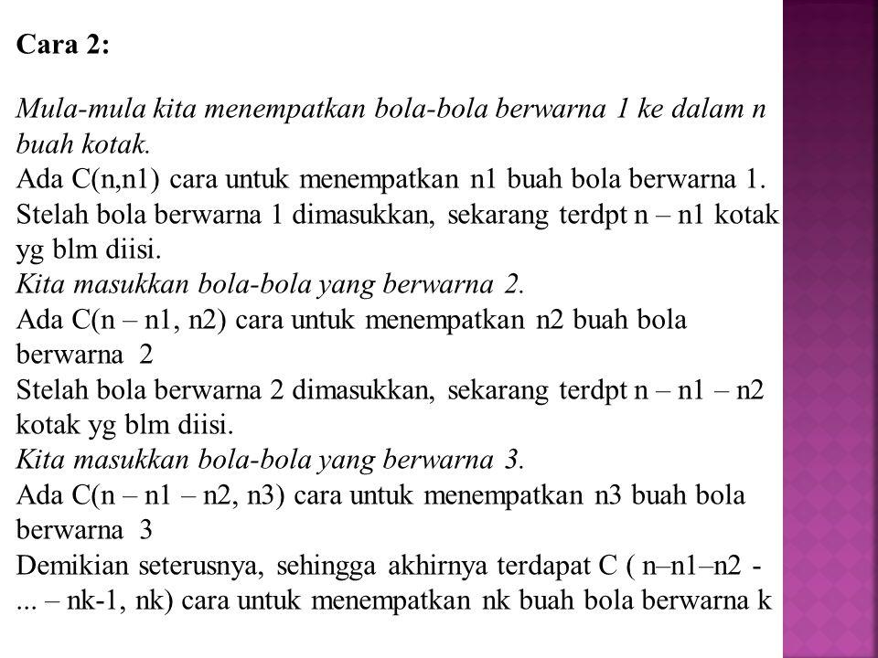 Cara 2: Mula-mula kita menempatkan bola-bola berwarna 1 ke dalam n buah kotak. Ada C(n,n1) cara untuk menempatkan n1 buah bola berwarna 1. Stelah bola