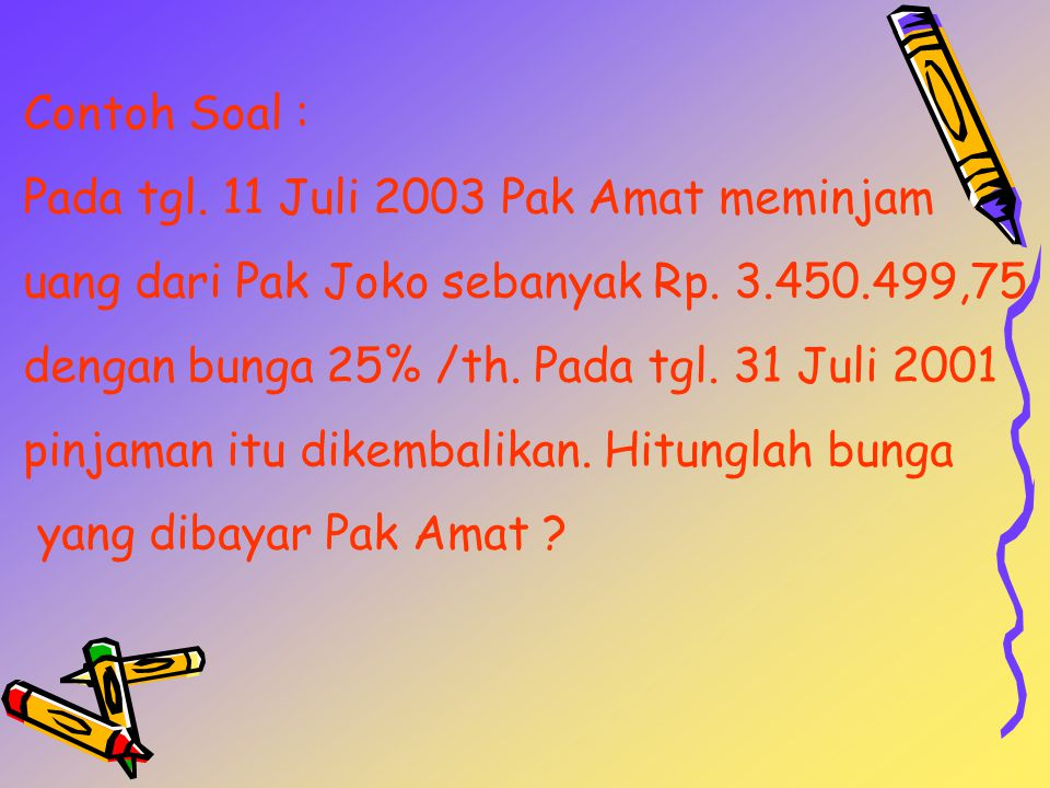 Contoh Soal : Pada tgl.11 Juli 2003 Pak Amat meminjam uang dari Pak Joko sebanyak Rp.