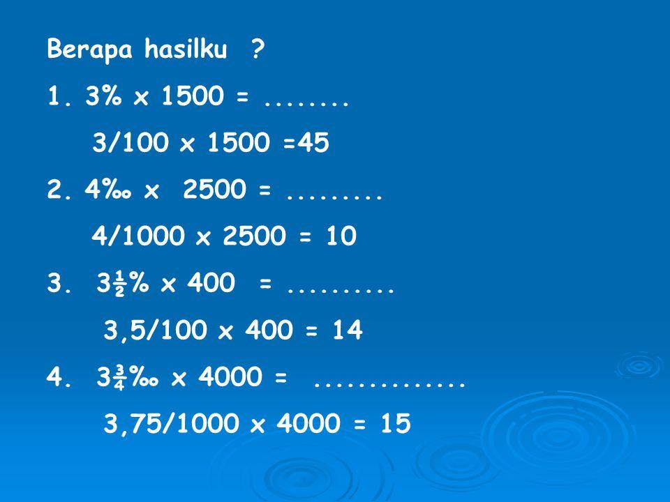 Berapa hasilku .1. 3% x 1500 =........ 3/100 x 1500 =45 2.