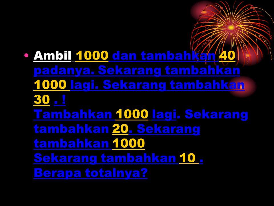 Ambil 1000 dan tambahkan 40 padanya. Sekarang tambahkan 1000 lagi. Sekarang tambahkan 30. ! Tambahkan 1000 lagi. Sekarang tambahkan 20. Sekarang tamba