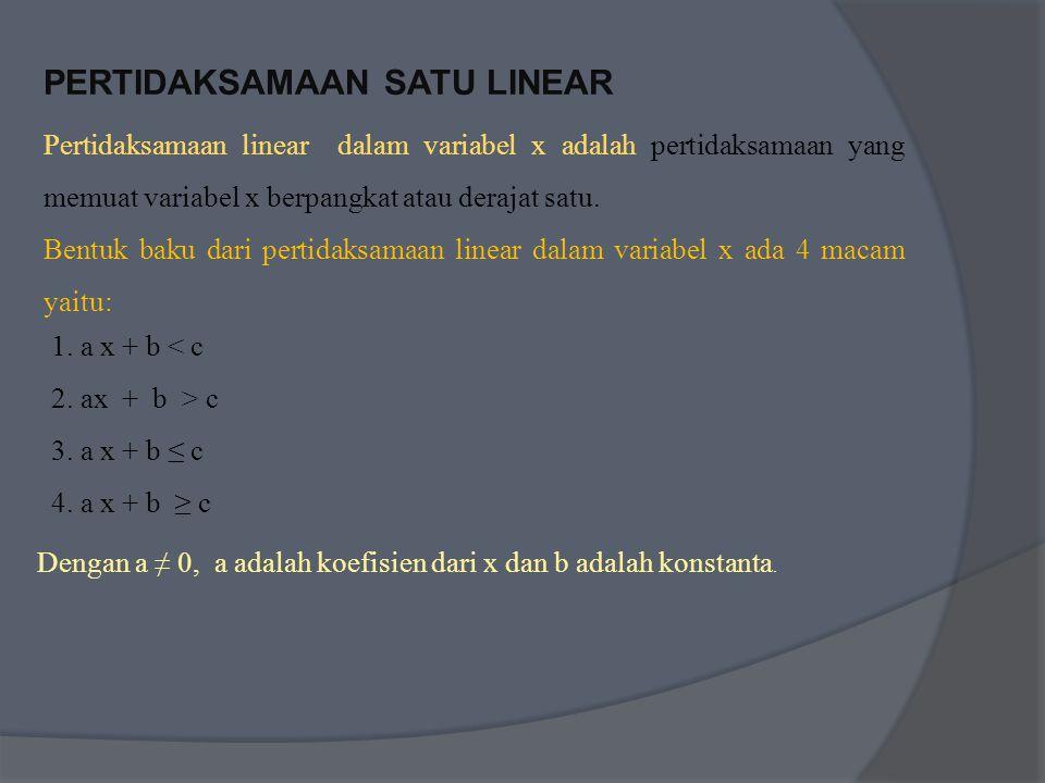 PERTIDAKSAMAAN SATU LINEAR Pertidaksamaan linear dalam variabel x adalah pertidaksamaan yang memuat variabel x berpangkat atau derajat satu.