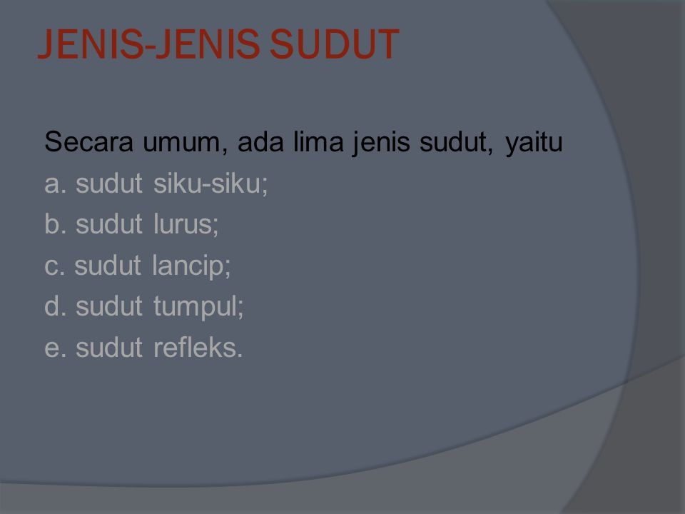 JENIS-JENIS SUDUT Secara umum, ada lima jenis sudut, yaitu a. sudut siku-siku; b. sudut lurus; c. sudut lancip; d. sudut tumpul; e. sudut refleks.