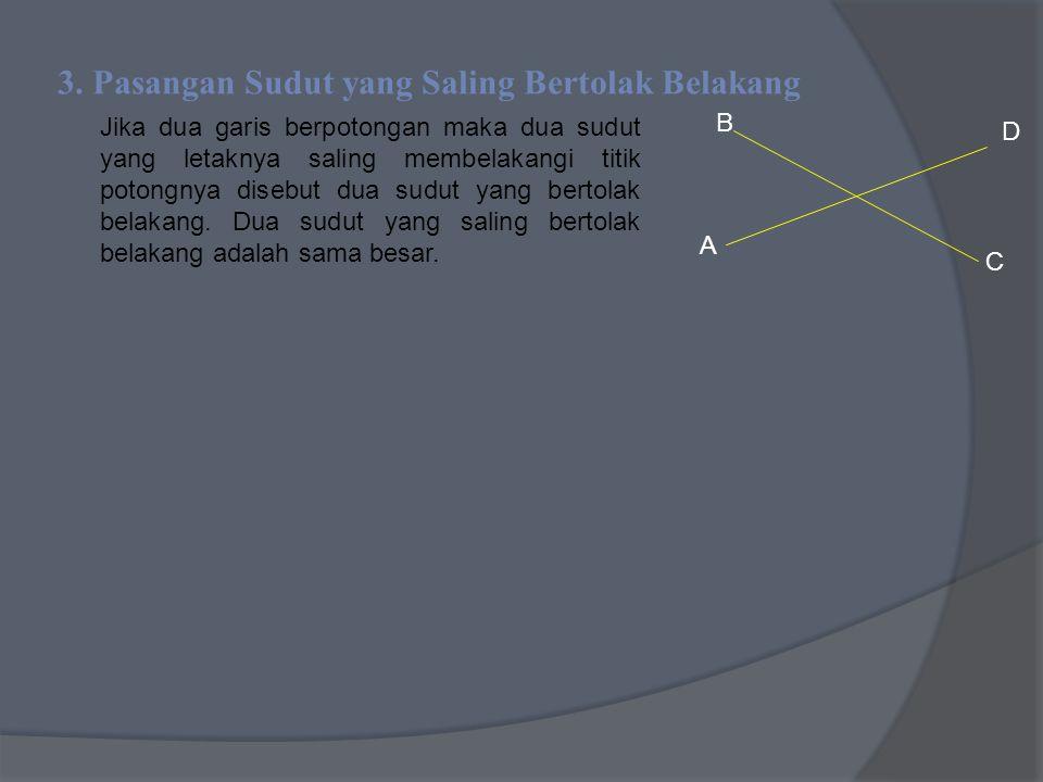 3. Pasangan Sudut yang Saling Bertolak Belakang Jika dua garis berpotongan maka dua sudut yang letaknya saling membelakangi titik potongnya disebut du