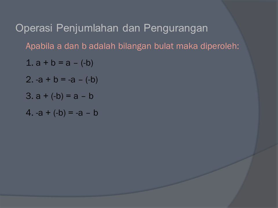 Operasi Penjumlahan dan Pengurangan Apabila a dan b adalah bilangan bulat maka diperoleh: 1. a + b = a – (-b) 2. -a + b = -a – (-b) 3. a + (-b) = a –