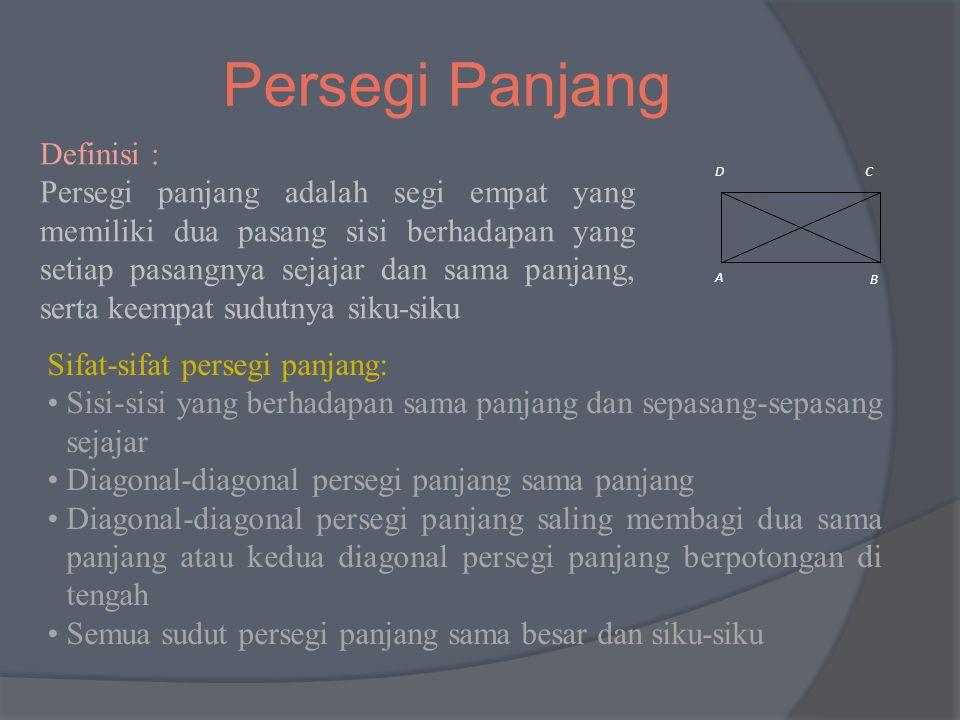 Persegi Panjang Definisi : Persegi panjang adalah segi empat yang memiliki dua pasang sisi berhadapan yang setiap pasangnya sejajar dan sama panjang, serta keempat sudutnya siku-siku A B CD Sifat-sifat persegi panjang: Sisi-sisi yang berhadapan sama panjang dan sepasang-sepasang sejajar Diagonal-diagonal persegi panjang sama panjang Diagonal-diagonal persegi panjang saling membagi dua sama panjang atau kedua diagonal persegi panjang berpotongan di tengah Semua sudut persegi panjang sama besar dan siku-siku