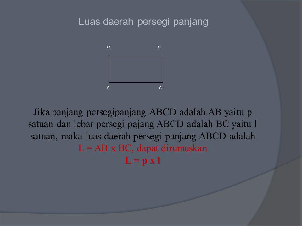 Luas daerah persegi panjang A B CD Jika panjang persegipanjang ABCD adalah AB yaitu p satuan dan lebar persegi pajang ABCD adalah BC yaitu l satuan, maka luas daerah persegi panjang ABCD adalah L = AB x BC, dapat dirumuskan L = p x l