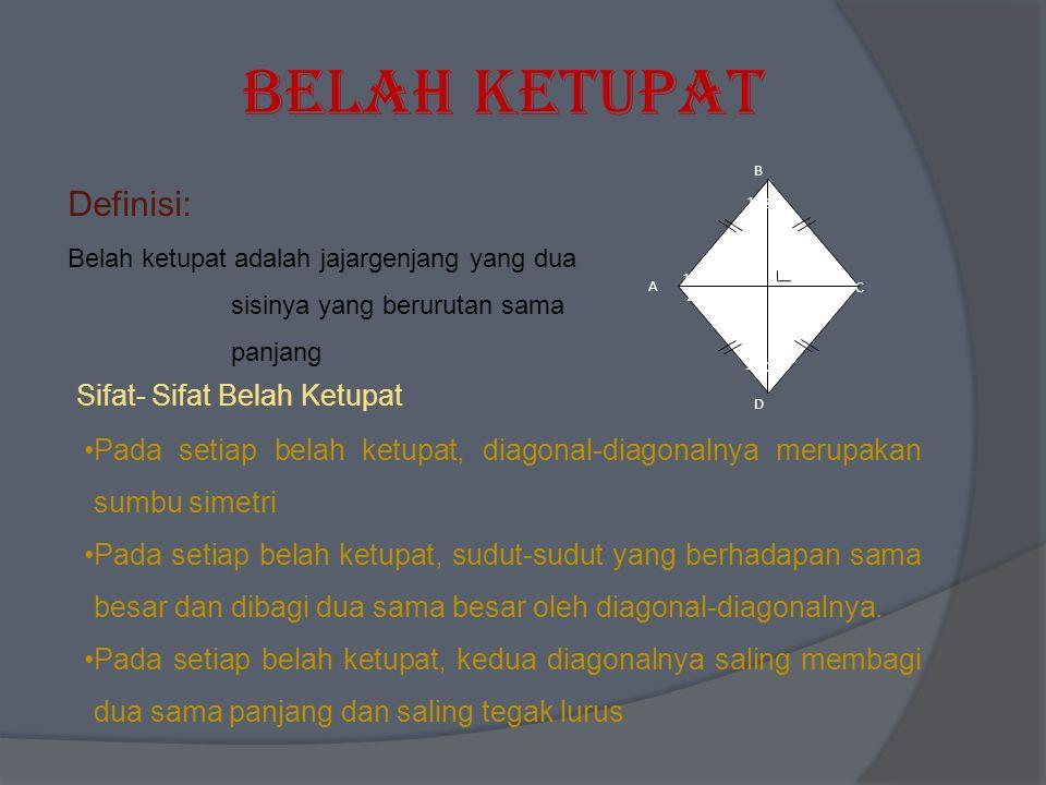Belah Ketupat Definisi: Belah ketupat adalah jajargenjang yang dua sisinya yang berurutan sama panjang Sifat- Sifat Belah Ketupat Pada setiap belah ke